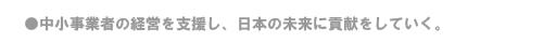 ●中小事業者の経営を支援し、日本の未来に貢献をしていく